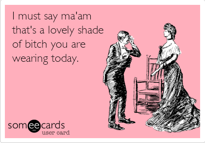 I must say ma'am that's a lovely shade of bitch you are wearing today.