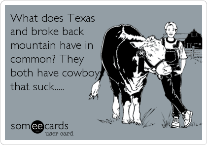 What does Texas and broke back mountain have in common? They both have cowboys that suck.....