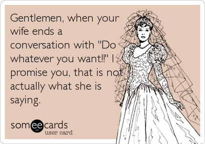 "Gentlemen, when your wife ends a conversation with ""Do whatever you want!!"" I promise you, that is not actually what she is saying."