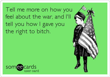 Tell me more on how you feel about the war, and I'll tell you how I gave you the right to bitch.