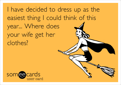 I have decided to dress up as the easiest thing I could think of this year... Where does your wife get her clothes?