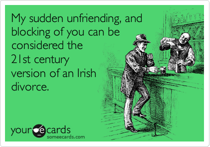 My sudden unfriending, and blocking of you can be considered the 21st century version of an Irish divorce.