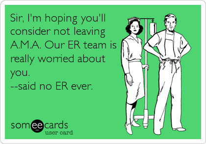 Sir, I'm hoping you'll consider not leaving A.M.A. Our ER team is really worried about you. --said no ER ever.