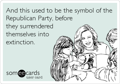 And this used to be the symbol of the Republican Party, before they surrendered themselves into extinction.