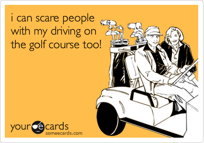 I Can Scare People With My Driving On The Golf Course Too