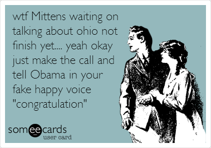 "wtf Mittens waiting on talking about ohio not finish yet.... yeah okay just make the call and tell Obama in your fake happy voice ""congratulation"""