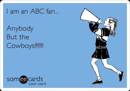 I am an ABC fan...  Anybody But the  Cowboys!!!!!!!