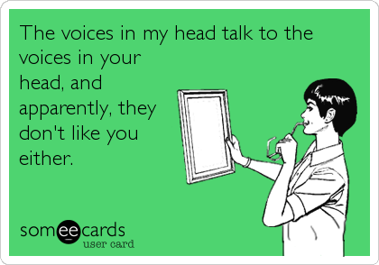 The voices in my head talk to the voices in your head, and apparently, they don't like you either.
