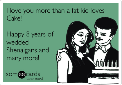 I love you more than a fat kid loves Cake!  Happy 8 years of wedded Shenaigans and many more!