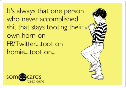 It's always that one person who never accomplished shit that stays tooting their own horn on FB/Twitter....toot on homie....toot on...