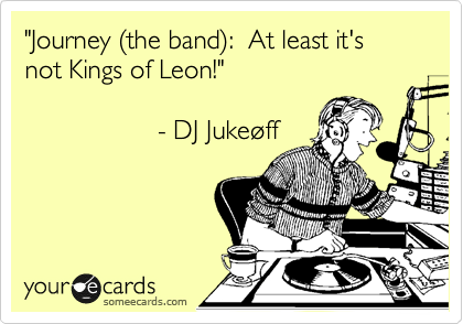 """""""Journey (the band):  At least it's not Kings of Leon!""""                                   - DJ Jukeoff"""