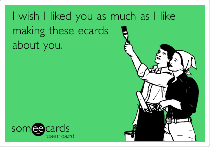 I wish I liked you as much as I like making these ecards about you.