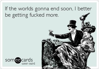 If the worlds gonna end soon, I better be getting fucked more.