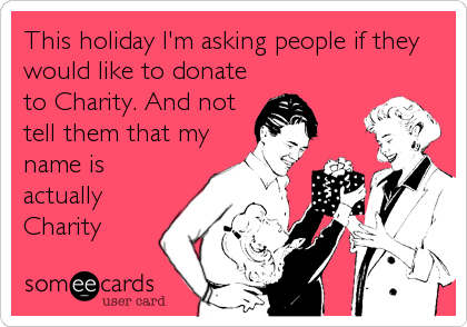 This holiday I'm asking people if they would like to donate to Charity. And not tell them that my name is actually Charity