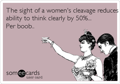 The sight of a women's cleavage reduces a man's ability to think clearly by 50%... Per boob..