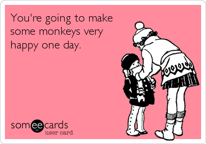 You're going to make some monkeys very happy one day.