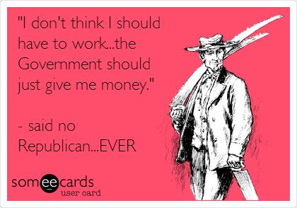 """""""I don't think I should have to work...the Government should just give me money.""""  - said no Republican...EVER"""