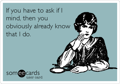 If you have to ask if I mind, then you obviously already know that I do.