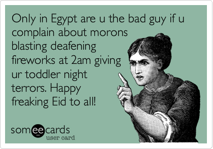 Only in Egypt are u the bad guy if u complain about morons blasting deafening fireworks at 2am giving  ur toddler night terrors. Happy freaking Eid to all!