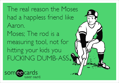 The real reason the Moses had a happless friend like Aaron. Moses; The rod is a measuring tool, not for hitting your kids you FUCKING DUMB-ASS.