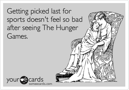 Getting picked last for sports doesn't feel so bad after seeing The Hunger Games.