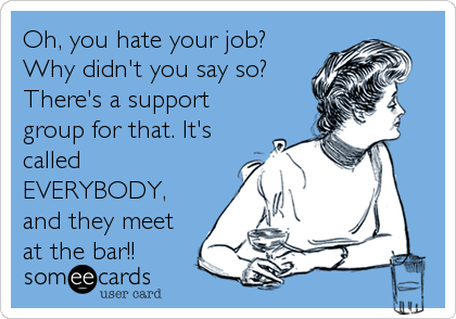 Oh, you hate your job? Why didn't you say so? There's a support group for that. It's called EVERYBODY, and they meet at the bar!!