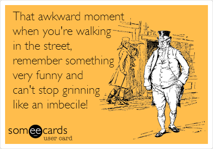 That awkward moment when you're walking in the street, remember something very funny and can't stop grinning like an imbecile!