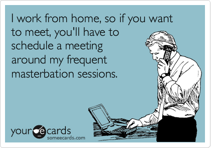 I work from home, so if you want to meet, you'll have to  schedule your meeting around my frequent masterbation sessions.