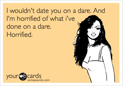 I wouldn't date you on a dare. And I'm horrified of what i've done on a dare. Horrified.
