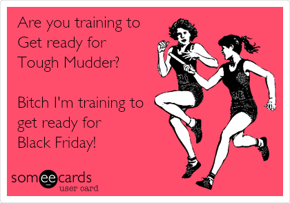 Are you training to Get ready for Tough Mudder?  Bitch I'm training to get ready for Black Friday!