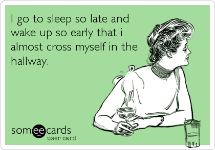 I go to sleep so late and wake up so early that i almost cross myself in the hallway.