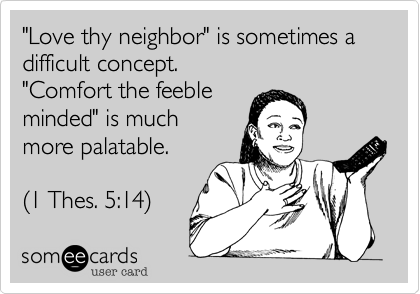 """""""Love thy neighbor"""" is sometimes a difficult concept.  """"Comfort the feeble  minded"""" is much  more palatable.   (1 Thes. 5%3A14)"""