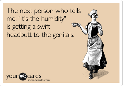 """The next person who tells me, """"It's the humidity"""" is getting a swift  headbutt to the genitals."""
