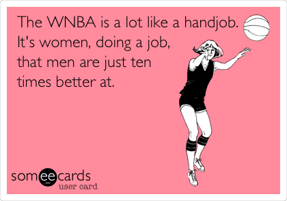The WNBA is a lot like a handjob. It's women, doing a job, that men are just ten times better at.
