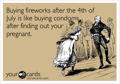 Buying fireworks after the 4th of July is like buying condoms after finding out your pregnant.