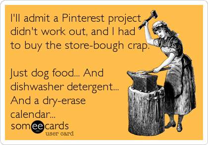 I'll admit a Pinterest project didn't work out, and I had to buy the store-bough crap.  Just dog food... And dishwasher detergent... And a dry-erase calendar...
