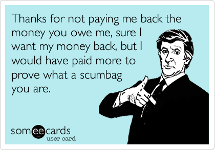 Thanks for not paying me back the money you owe me%2C sure I