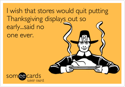 I wish that stores would quit putting Thanksgiving displays out so early...said no  one ever.