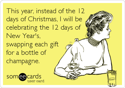 This year, instead of the 12 days of Christmas, I will be celebrating the 12 days of New Year's, swapping each gift for a bottle of champagne.