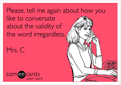 Please, tell me again about how you like to conversate about the validity of the word irregardless.