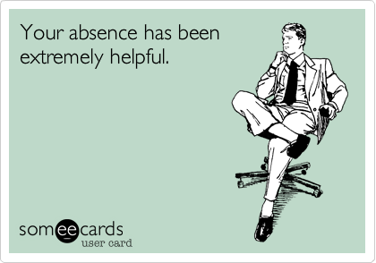 Your absence has been extremely helpful.