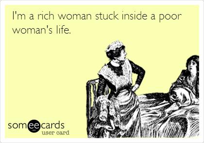 I'm a rich woman stuck inside a poor woman's life.
