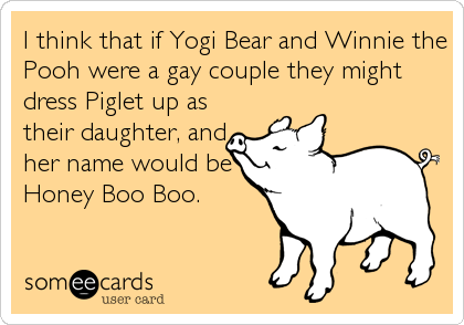 I think that if Yogi Bear and Winnie the Pooh were a gay couple they might dress Piglet up as their daughter, and her name would be Honey Boo Boo.