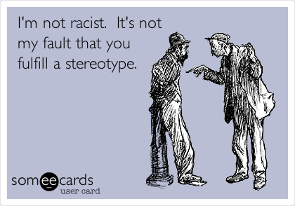 I'm not racist.  It's not my fault that you fulfill a stereotype.