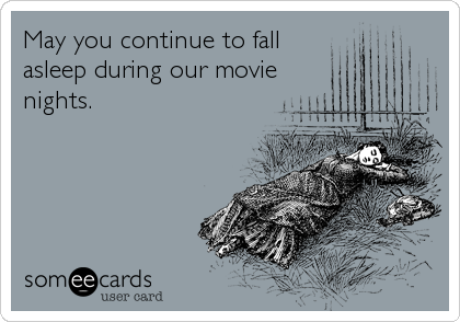 May you continue to fall  asleep during our movie nights.