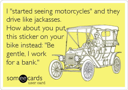 """I """"started seeing motorcycles"""" and they drive like jackasses. How about you put this sticker on your bike instead: """"Be gentle, I work for a bank."""""""