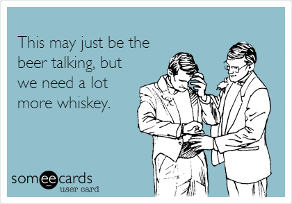 This may just be the beer talking, but we need a lot more whiskey.
