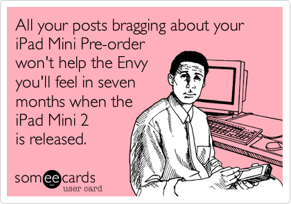 All your posts bragging about your iPad Mini Pre-order