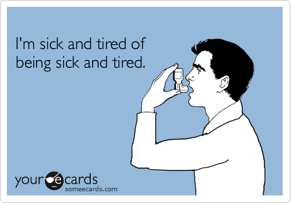 I'm sick and tired of  being sick and tired.