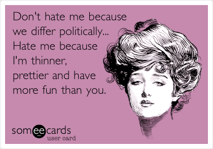 Don't hate me because we differ politically...  Hate me because I'm thinner, prettier and have more fun than you.